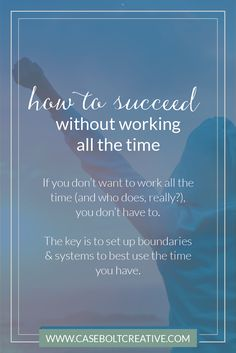 If you don't want to work all the time (and who does, really?), you don't have to. The key to success is to set up boundaries & systems to best use the time you have.
