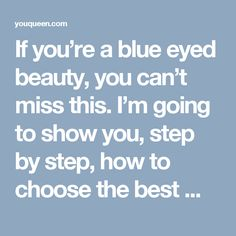If you're a blue eyed beauty, you can't miss this. I'm going to show you, step by step, how to choose the best make up for blue eyes.
