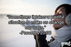 Sometimes it takes a painful situation to make us change our ways. -Proverbs 20:30