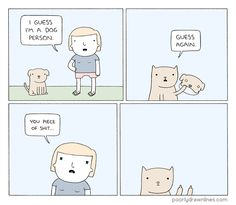 "Poorlydrawnlines.com - ""I guess I'm a dog person"" ""guess again"" ""you piece of shit"" #comic #dogperson"