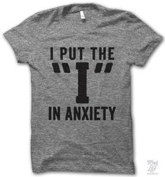 "I put the ""i"" in anxiety! Don't forget."
