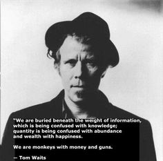 We are buried beneath the weight of information, which is being confused with knowledge; quantity is being confused with abundance and wealth with happiness. We are monkeys with money and guns. ~ Tom Waits #Word