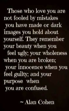 Those who love you are not fooled by mistakes you have made or dark images you hold about yourself. They remember your beauty when you feel ugly; your wholeness when you are broken; your innocence when you feel guilty; and your purpose when you are confused. -Alan Cohen