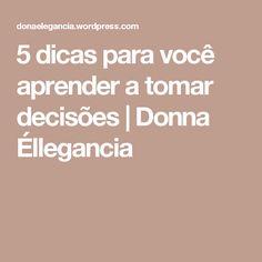 5 dicas para você aprender a tomar decisões | Donna Éllegancia