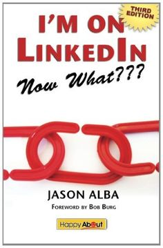 I'm on LinkedIn--Now What??? (Third Edition): A Guide to Getting the Most Out of LinkedIn by Jason Alba