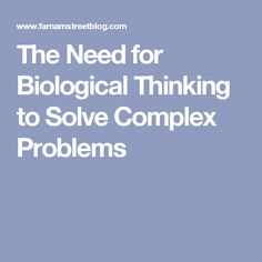 The Need for Biological Thinking to Solve Complex Problems