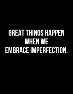 Great Things Happen When We Embrace Imperfection