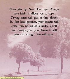 Never give up. Never lose hope. Always have faith, it allows you to cope. Trying times will pass as they always do. Just have patience, your dreams will come true. So put on a smile. You'll live th…