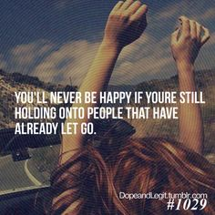 You'll never be happy if you're still holding onto people that have already let go