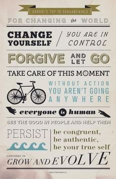 GANDHI'S TOP 10 FUNDAMENTALS FOR CHANGING THE WORLD:    1 Change yourself  2 You are in control  3 Forgive and let go  4 Take care of this moment  5 Without action you aren't going anywhere  6 Everyone is human  7 See the good in people and help them  8 Persist  9 Be congruent, be authentic, be your true self  10 Continue to grow and evolve