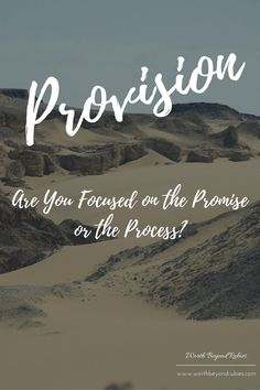 Provision: Are You Focused on the Promise or the Process? | Faith in God | Trusting God | Wilderness Time | Trials | Encouragement for Women | Messianic | www.worthbeyondrubies.com/provision/