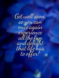 Get well soon, so you can once again experience all the fun and delight that life has to offer!