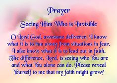 Today's Prayer - Seeing Him Who is Invisible -- O Lord God, awesome deliverer, I know what it is to run away from situations in fear. I also know what it is to lead out in faith. The difference, Lord, is seeing who You are and what You alone can do. Please reveal Yourself to me that my faith might grow!