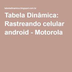 Tabela Dinâmica: Rastreando celular android - Motorola