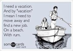 I need a vacation. And by vacation I mean I need to move away and find a new job. On a beach. With rum.
