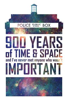 900 years of time and space and I've never met anyone who wasn't important  - The Doctor