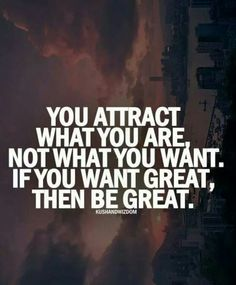 You are what you attract. Greatness attracts greatness.