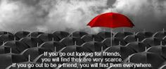 If you go out looking for friends,  you will find they are very scarce.  If you go out to be a friend, you will find them everywhere.