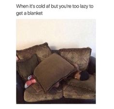 When it's cold but you are to lazy to get a blanket