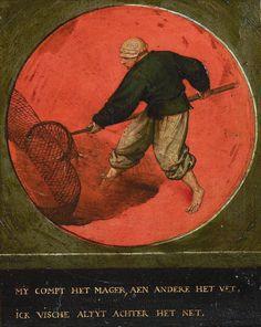 Pieter Bruegel (also Brueghel) the Elder (c. 1525 – 1569) Twelve proverbs [1558] Antwerp, Museum Mayer van der Berg  My compt het mager, aen andere het vet, ick vische altyt achter het net.  The lean is my lot, the fat the lot of another, I always fish behind the net.