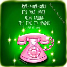 Ring-A-Ding-Ding! It's your inner bling calling. It's time to sparkle. -Jane Lee Logan