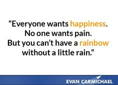 You can't have a rainbow without a little rain.    More inspiration at http://www.evancarmichael.com/