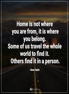 Home is not where you from, it is where you belong. Some of us travel the whole world to find it. Others find it in a person. - Beau Taplin  #powerofpositivity #positivewords  #positivethinking #inspirationalquote #motivationalquotes #quotes #life #love #hope #faith #respect #home #travel #journey #world