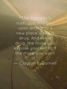 "The ""traveller's rush"" that hits you upon arrival to a new place is like a drug. And like a drug, the more you expose yourself to it, the more you want it."