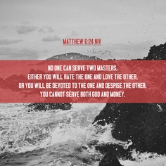 """Matthew 6:24 NIV """"No one can serve two masters. Either you will hate the one and love the other, or you will be #devoted to the one and despise the other. You cannot serve both #God and #money."""""""