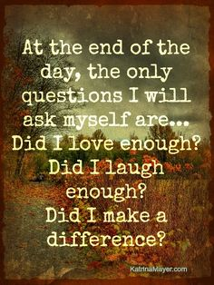"#quote ""At the end of the day, the only questions I will ask myself are... Did I love enough? Did I laugh enough? Did I make a difference?"""