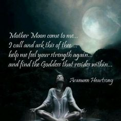 Mother Moon come to me. I call and ask this of thee: Help me feel your strength again And find the Goddess that resides within. Aranwen Heartsong