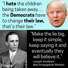 """Trump: """"I hate the children being taken away.the Democrats have to change their laws, that's their law."""" Joseph Goebbels, Nazi Propaganda Minister: """"Make the lie big, keep it simple, keep saying it and eventually they will believe it. Donald Trump, Joseph Goebbels, Nazi Propaganda, History Quotes, Art History, Thought Process, Thats The Way, Women In History, Just In Case"""
