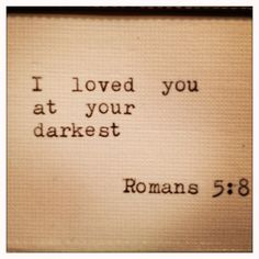 """Unmerited Favor - Loving One At Their Darkest. - Romans 5:8, """"But God commendeth his love toward us, in that, while we were yet sinners, Christ died for us."""" - http://access-jesus.com/Romans/Romans_5.html"""