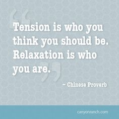Tension is who you think you should be. Relaxation is who you are. – Chinese Proverb