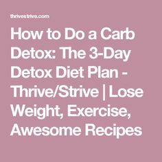 How to Do a Carb Detox: The 3-Day Detox Diet Plan - Thrive/Strive | Lose Weight, Exercise, Awesome Recipes