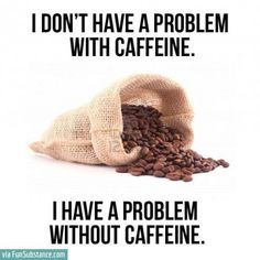 I don't have a problem with caffeine. I have a problem without caffeine. We have the best caffeine there is Coffee Talk, Coffee Is Life, I Love Coffee, Coffee Coffee, Coffee Break, Drink Coffee, Coffee Shops, Black Coffee, Someecards