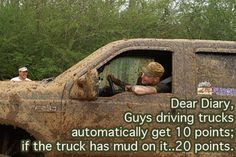 Guys driving trucks automatically get 10 points. If the truck has mud on it: 20 points.