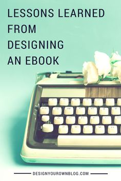 Lessons Learned from Designing an eBook. Some great insight for anyone who wants to learn how to blog because we all know you've got an ebook in there somewhere.