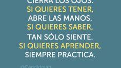 Si quieres ver, cierra los ojos. Si quieres tener, abre las manos. Si quieres saber, tan sólo siente. Si quieres aprender, siempre practica.