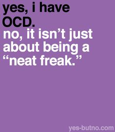 """… [people don't realize that] when you have OCD, you might not even be neat (I'm so messy). There are a lot more symptoms [than being neat] and it is a lot harder than most people realize."""