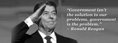 """""""Government isn't the solution to our problems, government is the problem.""""  - Ronald Reagan"""