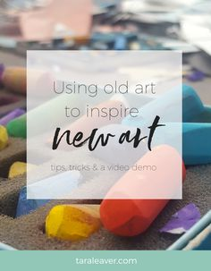 Using old art to inspire new art - tips, tricks and a video demo for using your own art to inspire new paintings