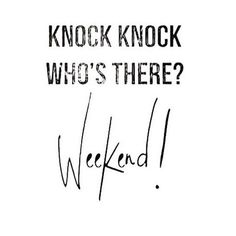 #72. Weekends. Ahh, to be work-free for a few days. Love it!
