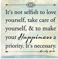 It's not selfish to love yourself, take care of yourself, and to make your happiness a priority. It's necessary.