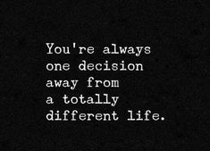 Top Inspirational Quotes Quote Description you are always one decision away from a totally different life - what a fantastic thought Change Is Good Quotes, Quotes To Live By, Me Quotes, Lessons Learned In Life, Life Lessons, Good Morning Quotes, Love Words, Be Yourself Quotes, Favorite Quotes