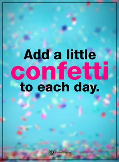 Add a little confetti to each day.  #powerofpositivity #positivewords  #positivethinking #inspirationalquote #motivationalquotes #quotes #life #love #hope #faith #respect #happiness #blessed #blessings #grateful #thankful #confetti