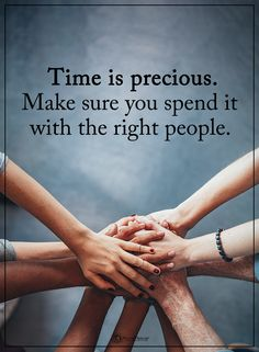 Time is precious. Make sure you spend it with the right people.
