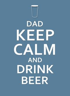 Keep Calm and Drink Beer...    #fathersday