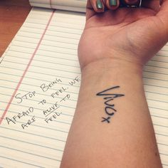 """My wrist tattoo is the spanish word for """"Alive."""" We don't have time to waste time. We are alive to feel. So live. Do the things you want man. Be the person you want and don't apologize for it. Be happy or be sad, I'm not afraid anymore to be uncertain of which it will be. At the end of the day, I'm still alive. It all matters."""