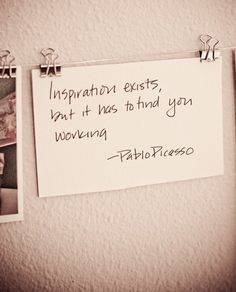 Inspiration exists, but it has to find you working. -- Pablo Picasso